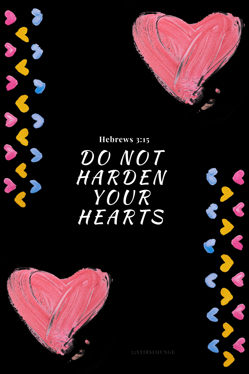 Do Not Harden Your Hearts - 52StirsLounge