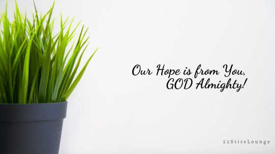 Our Hope is from You, GOD Almighty - 52StirsLounge